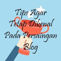 Tips Agar Tetap Dikenal Pada Persaingan Blog